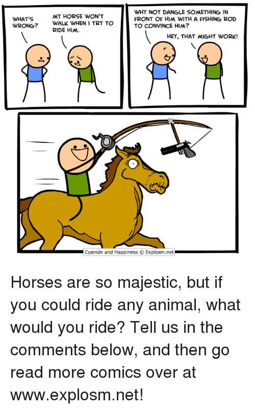 Dank, Horses, and Work: WHY NOT DANGLE SOMETHING IN  FRONT OF HIM WITH A FISHING ROD  TO CONVINCE HIM?  MY HORSE WON'T  WHAT'S  WRONG?  WALK WHEN I TRY TO  RIDE HIM  HEY, THAT 씨GHT WORK!  Cyanide and Happiness © Explosm.net Horses are so majestic, but if you could ride any animal, what would you ride? Tell us in the comments below, and then go read more comics over at www.explosm.net!