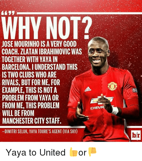 Memes, 🤖, and Coach: WHY NOT?  JOSE MOURINHO ISA VERY GOOD  COACH. ZLATAN IBRAHIMOVIC WAS  TOGETHER WITH YAYA IN  BARCELONA. IUNDERSTANDIHIS  IS TWO CLUBS WHO ARE  RIVALS, BUT FOR ME, FOR  EXAMPLE, THIS IS NOT A  PROBLEM FROM YAYAOR  FROM ME, THIS PROBLEM  CHEVRA  WILL BE FROM  MANCHESTER CITY STAFF.  -DIMITRI SELUK, YAYA TOURE'S AGENT (VIA SKY)  br Yaya to United 👍or👎