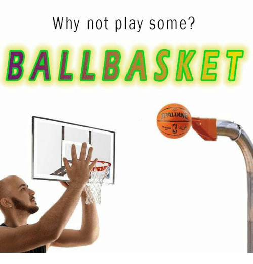 Play, Why, and Why Not: Why not play some?  BALLBASKET  SPALDIN