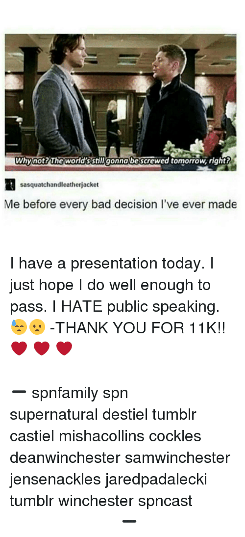 Memes, Tomorrow, and Decisions: why not? The wordsstill gonna be  tomorrow, right?  sasquatchandleatherjacket  Me before every bad decision l've ever made I have a presentation today. I just hope I do well enough to pass. I HATE public speaking. 😓😦 -THANK YOU FOR 11K!!❤️ ❤️ ❤️ ⠀⠀⠀⠀⠀⠀⠀⠀⠀⠀⠀⠀⠀⠀⠀⠀⠀⠀⠀⠀⠀⠀⠀⠀⠀⠀⠀⠀⠀⠀⠀⠀⠀⠀⠀⠀⠀⠀⠀⠀⠀⠀⠀⠀⠀⠀⠀⠀⠀⠀⠀⠀⠀⠀⠀⠀⠀⠀⠀⠀⠀⠀⠀⠀⠀⠀⠀⠀⠀⠀⠀ ➖⠀⠀⠀⠀⠀⠀⠀ spnfamily spn supernatural destiel tumblr castiel mishacollins cockles deanwinchester samwinchester jensenackles jaredpadalecki tumblr winchester spncast ⠀⠀⠀⠀⠀⠀⠀⠀⠀⠀⠀⠀⠀⠀⠀⠀⠀⠀⠀⠀ ⠀⠀⠀ ➖