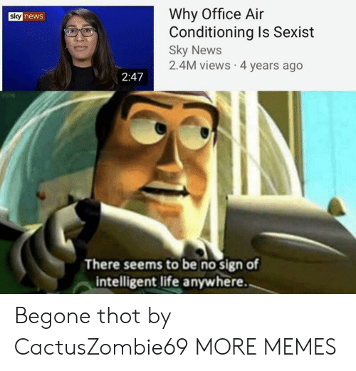Begone: Why Office Air  Conditioning Is Sexist  Sky News  2.4M views 4 years ago  sky news  2:47  There seems to be no sign of  intelligent life anywhere. Begone thot by CactusZombie69 MORE MEMES