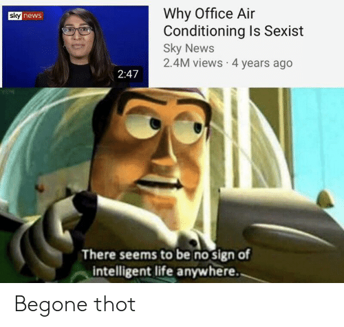 Begone: Why Office Air  Conditioning Is Sexist  Sky News  2.4M views 4 years ago  sky news  2:47  There seems to be no sign of  intelligent life anywhere. Begone thot