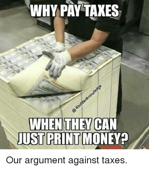 Money, Taxes, and Dank Memes: WHY PAY TAXES  WHEN THEY CAN  JUST PRINT MONEY Our argument against taxes.