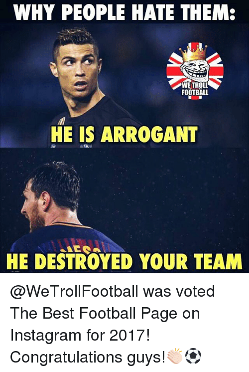 Football, Instagram, and Memes: WHY PEOPLE HATE THEM:  FOOTBALL  HE IS ARROGANT  HE DESTROYED YOUR TEAM @WeTrollFootball was voted The Best Football Page on Instagram for 2017! Congratulations guys!👏🏻⚽️