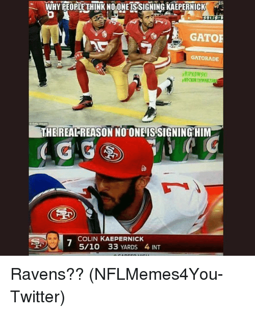 Colin Kaepernick, Gatorade, and Nfl: WHY PEOPLE THINK NO ONE IS SIGNING KAEPERNICK  GATORADE  RIPKOWSKI  THEREALREASON NOONE IS SIGNINGHIM  COLIN KAEPERNICK  5/10 33 YARDS 4 INT Ravens?? (NFLMemes4You-Twitter)