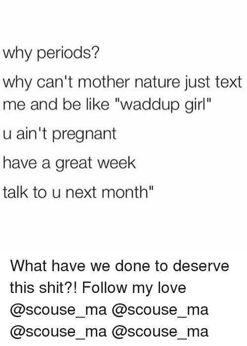 "Be Like, Love, and Memes: why periods?  why can't mother nature just text  me and be like ""waddup girl""  u ain't pregnant  have a great week  talk to u next month"" What have we done to deserve this shit?! Follow my love @scouse_ma @scouse_ma @scouse_ma @scouse_ma"