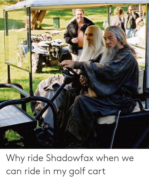 golf cart: Why ride Shadowfax when we can ride in my golf cart