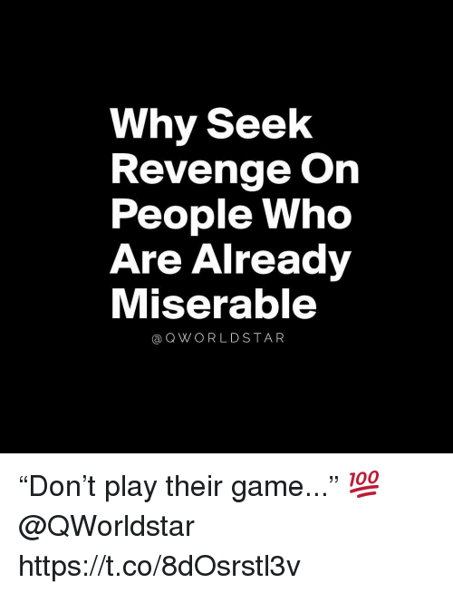 "Revenge, Game, and Who: Why Seelk  Revenge On  People Who  Are Already  Miserable  @QWORLDSTAR ""Don't play their game..."" 💯 @QWorldstar https://t.co/8dOsrstl3v"