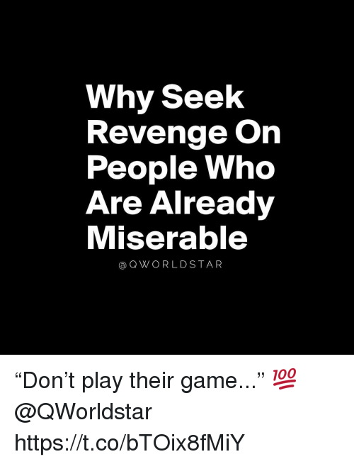 "Revenge, Game, and Who: Why Seelk  Revenge On  People Who  Are Already  Miserable  @QWORLDSTAR ""Don't play their game..."" 💯 @QWorldstar https://t.co/bTOix8fMiY"