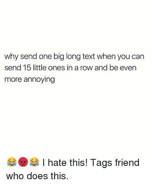 Memes, Text, and Annoying: why send one big long text when you can  send 15 little ones in a row and be even  more annoying 😂😡😂 I hate this! Tags friend who does this.