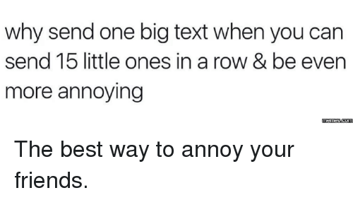 Annoying Meme: why send one big text when you can  send 15 little ones in a row & be even  more annoying  memes.com The best way to annoy your friends.