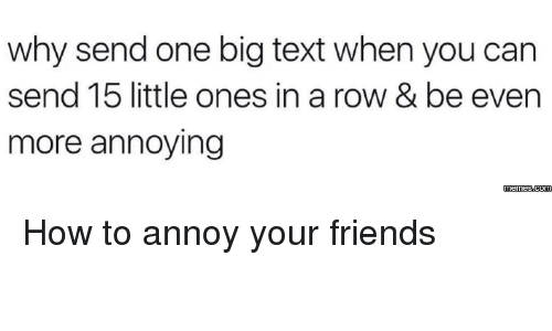 Annoying Meme: why send one big text when you can  send 15 little ones in a row & be even  more annoying  memes.com How to annoy your friends