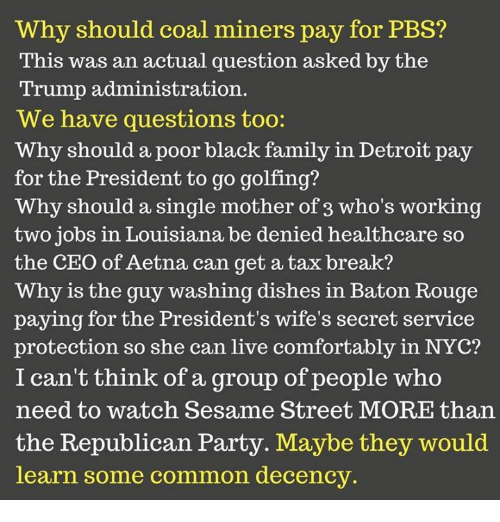 Detroit, Family, and Party: Why should coal miners pay for PBS?  This was an actual question asked by the  Trump administration.  We have questions too:  Why should a poor black family in Detroit pay  for the President to go golfing?  Why should a single mother of 3 who's working  two jobs in Louisiana be denied healthcare so  the CEO of Aetna can get a tax break?  Why is the guy washing dishes in Baton Rouge  paying for the President's wife's secret service  protection so she can live comfortably in NYC?  I can't think of a group of people who  need to watch Sesame Street MORE than  the Republican Party. Maybe they would  learn some common decency