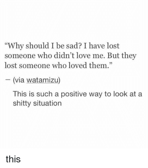 """Love, Lost, and Girl Memes: """"Why should I be sad? I have lost  someone who didn't love me. But they  lost someone who loved them.""""  (via watamizu)  This is such a positive way to look at a  shitty situation this"""