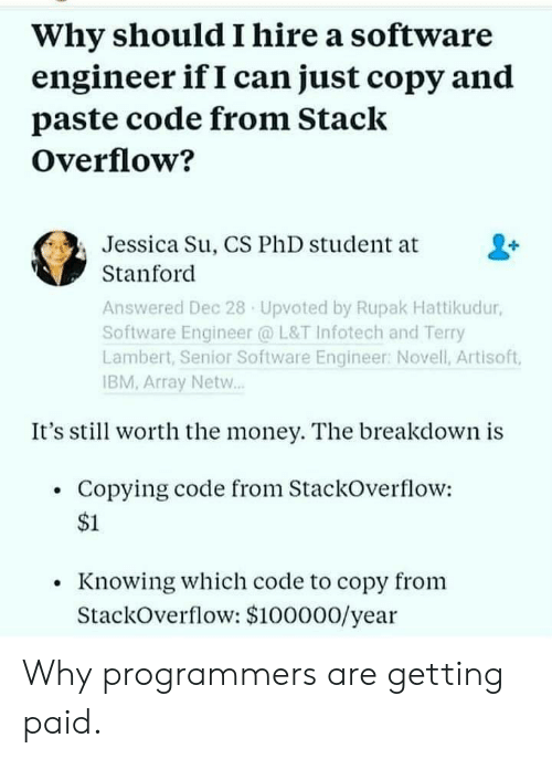 Stanford: Why should I hire a software  engineer if I can just copy and  paste code from Stack  Overflow?  Jessica Su, CS PhD student at  Stanford  Answered Dec 28 Upvoted by Rupak Hattikudur,  Software Engineer @ L&T Infotech and Terry  Lambert, Senior Software Engineer: Novell, Artisoft,  IBM, Array Netw..  It's stil worth the money. The breakdown is  Copying code from StackOverflow:  $1  Knowing which code to copy from  StackOverflow: $100000/year Why programmers are getting paid.