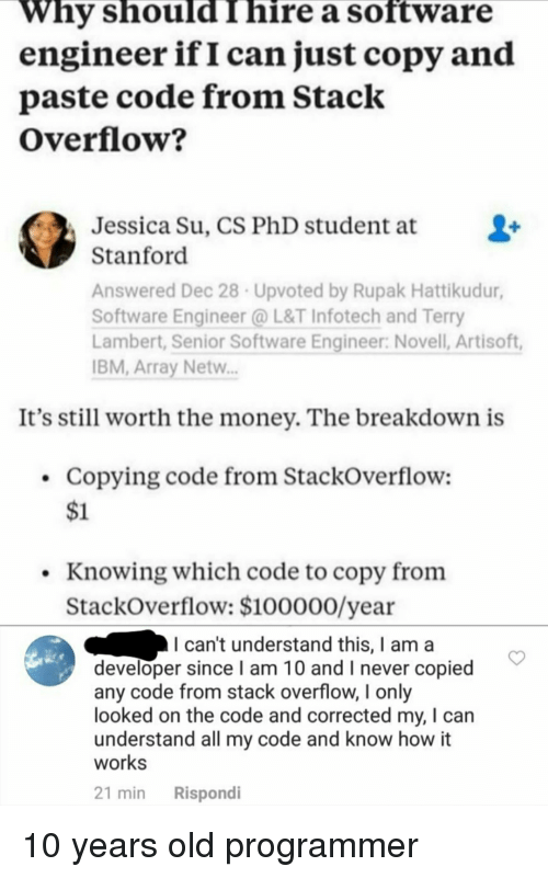 novell: Why should I hire a software  engineer ifI can just copy and  paste code from Stack  Overflow?  Jessica Su, CS PhD student at  Stanford  Answered Dec 28 Upvoted by Rupak Hattikudur  Software Engineer @L&T Infotech and Terry  Lambert, Senior Software Engineer: Novell, Artisoft,  BM,Array Netw.  It's still worth the money. The breakdown is  Copying code from StackOverflow:  $1  . Knowing which code to copy fronm  StackOverflow: $100000/year  I can't understand this, I am a  developer since I am 10 and I never copied  any code from stack overflow, I only  looked on the code and corrected my, I can  understand all my code and know how it  works  21 min Rispondi