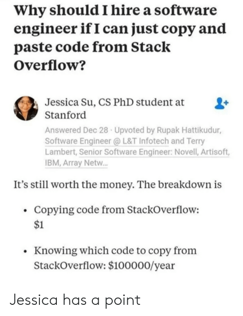 Money, Stanford, and Software: Why should I hire a software  engineer ifI can just copy and  paste code from Stack  Overflow?  Jessica Su, CS PhD student at  Stanford  Answered Dec 28 Upvoted by Rupak Hattikudur,  Software Engineer @L&T Infotech and Terry  Lambert, Senior Software Engineer: Novell, Artisoft,  BM, Array Netw.  It's still worth the money. The breakdown is  Copying code from StackOverflow:  $1  Knowing which code to copy from  StackOverflow: $100000/year Jessica has a point
