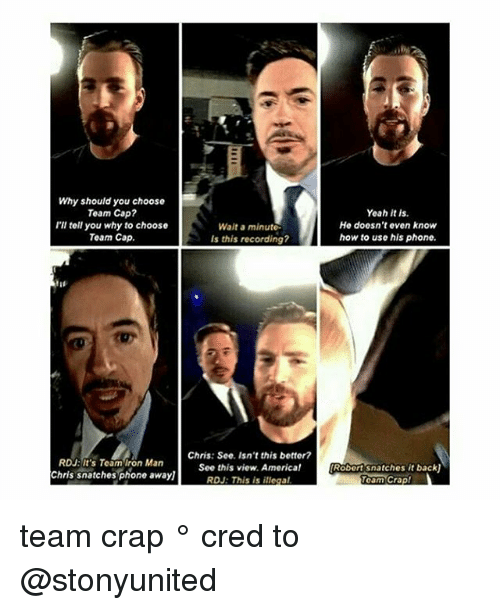 America, Iron Man, and Memes: Why should you choose  Team Cap  I'll tell you why to choose  Team Cap.  RDU: It's Team Iron Man  Chris snatches phone awayl  Wait a minute.  Is this recording?  Chris: See, Isn't this bettor?  See this view, America!  RDJ: This is illegal  Yeah it is.  He doesn't even know  how to use his phone.  Robertsnatches it backU  Team Crap! team crap ° 《cred to @stonyunited 》