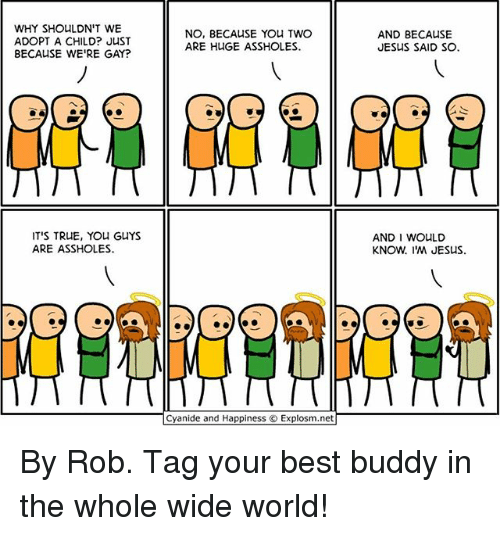 Jesus, Memes, and True: WHY SHOULDN'T WE  ADOPT A CHILD? JUST  BECAUSE WE'RE GAY?  NO, BECAUSE YOu TWO  ARE HUGE ASSHOLES  AND BECAUSE  JESUS SAID SO.  IT'S TRUE, YOu GUYS  ARE ASSHOLES.  AND I WOULD  KNOW. I'M JESUS.  Cyanide and Happiness © Explosm.net By Rob. Tag your best buddy in the whole wide world!