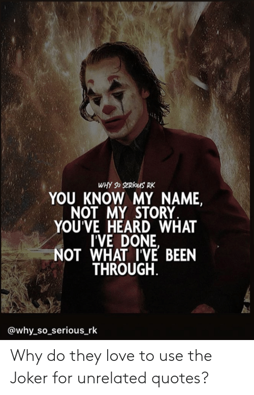 you know my name: WHY SO SERÍOUS RK  YOU KNOW MY NAME,  NOT MY STORY  YOU'VE HEARD WHAT  I'VE DONE,  NOT WHAT I'VE BEEN  THROUGH.  @why_so_serious_rk Why do they love to use the Joker for unrelated quotes?
