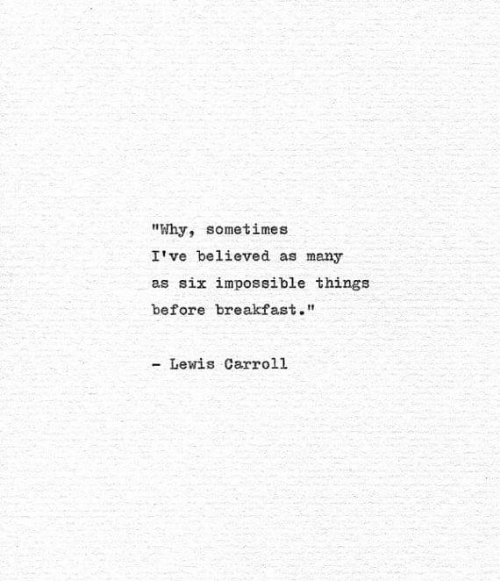 """carroll: """"Why, sometimes  I've believed as many  as six impossible things  before breakfast.""""  - Lewis Carroll"""