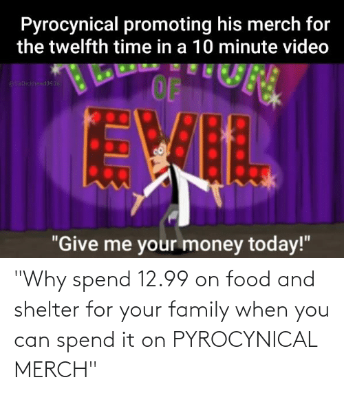 "Pyrocynical: ""Why spend 12.99 on food and shelter for your family when you can spend it on PYROCYNICAL MERCH"""