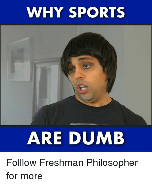 Dumb, Memes, and Sports: WHY SPORTS  ARE DUMB Folllow Freshman Philosopher for more