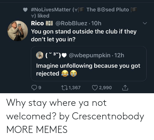 why: Why stay where ya not welcomed? by Crescentnobody MORE MEMES