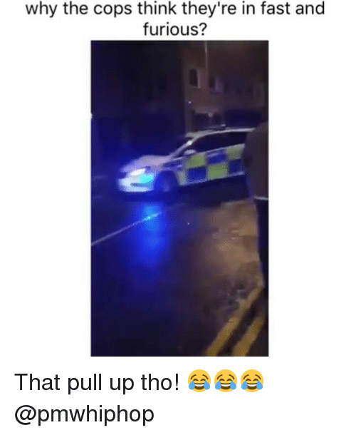 Memes, Fast and Furious, and 🤖: why the cops think they're in fast and  furious? That pull up tho! 😂😂😂 @pmwhiphop