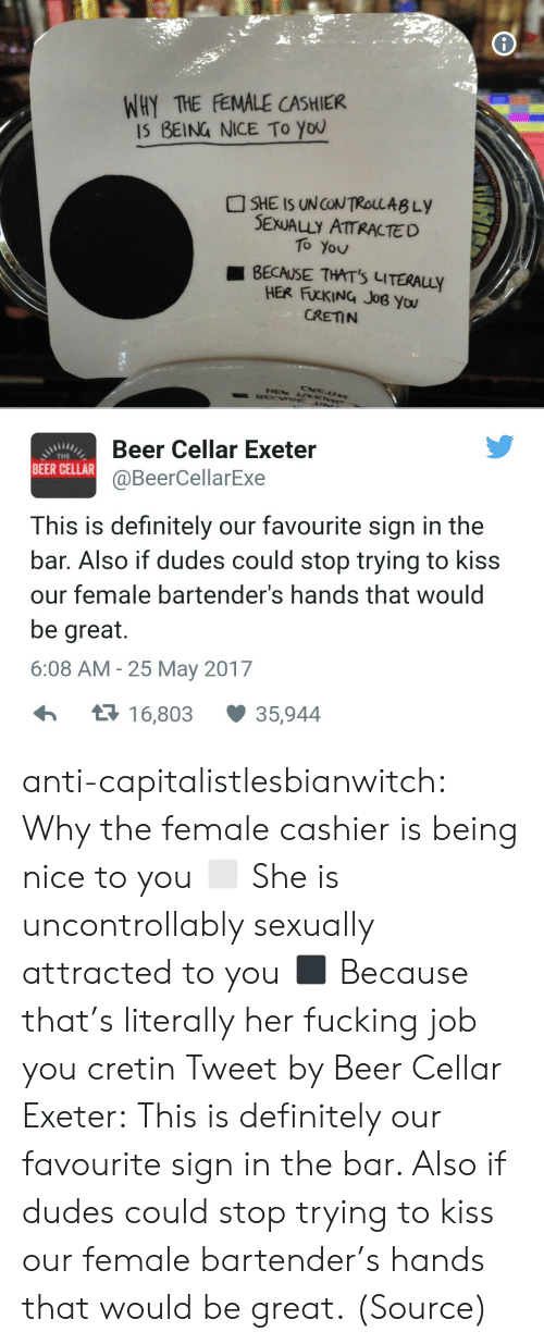 Bartenders: WHY THE FEMALE CASHIER  IS BEING NICE To You  SHE IS UNCONTROLLAB Ly  SEXUALLY ATTRACTED  To You  BECAUSE THAT'S LITERAuy  HER FUCKING JoB you  CRETN  Beer Cellar Exeter  @BeerCellarExe  THE  BEER CELLAR  This is definitely our favourite sign in the  bar. Also if dudes could stop trying to kiss  our female bartender's hands that would  be great.  6:08 AM -25 May 2017  1 6,803  35,944 anti-capitalistlesbianwitch:  Why the female cashier is being nice to you ◻ She is uncontrollably sexually attracted to you ◼ Because that's literally her fucking job you cretin Tweet by Beer Cellar Exeter: This is definitely our favourite sign in the bar. Also if dudes could stop trying to kiss our female bartender's hands that would be great. (Source)
