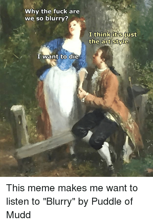 "Meme, Fuck, and Classical Art: Why the fuck are  we so blurry?  I want to die  I think  it Sjust  the art style This meme makes me want to listen to ""Blurry"" by Puddle of Mudd"