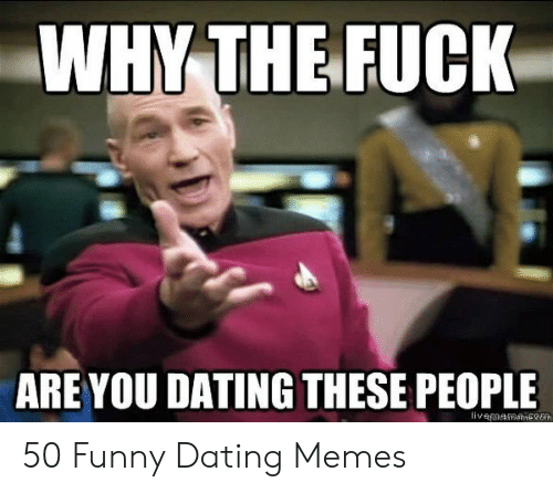 Funny Dating Memes: WHY THE FUCK  ARE YOU DATING THESE PEOPLE 50 Funny Dating Memes