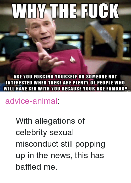 "Advice, News, and Sex: WHY THE FUCK  ARE YOU FORCING YOURSELF ON SOMEONE NOT  INTERESTED WHEN THERE ARE PLENTY OF PEOPLE WHO  WILL HAVE SEX WITH YOU BECAUSE YOUR ARE FAMOUSP <p><a href=""http://advice-animal.tumblr.com/post/169595312009/with-allegations-of-celebrity-sexual-misconduct"" class=""tumblr_blog"">advice-animal</a>:</p>  <blockquote><p>With allegations of celebrity sexual misconduct still popping up in the news, this has baffled me.</p></blockquote>"