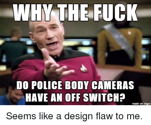 Bodies , Fucking, and Police: WHY THE FUCK  DO POLICE BODY CAMERAS  HAVE AN OFF SWITCH?  made on imgur Seems like a design flaw to me.