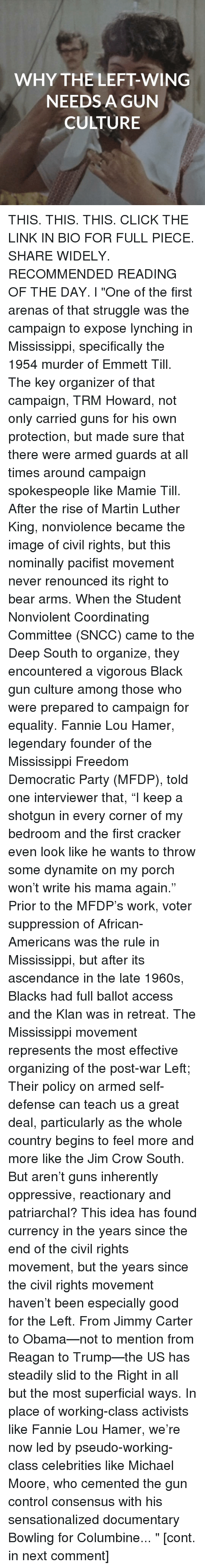 "Fannie Lou Hamer: WHY THE LEFT-WING  NEEDS A GUN  CULTURE THIS. THIS. THIS. CLICK THE LINK IN BIO FOR FULL PIECE. SHARE WIDELY. RECOMMENDED READING OF THE DAY. l ""One of the first arenas of that struggle was the campaign to expose lynching in Mississippi, specifically the 1954 murder of Emmett Till. The key organizer of that campaign, TRM Howard, not only carried guns for his own protection, but made sure that there were armed guards at all times around campaign spokespeople like Mamie Till. After the rise of Martin Luther King, nonviolence became the image of civil rights, but this nominally pacifist movement never renounced its right to bear arms. When the Student Nonviolent Coordinating Committee (SNCC) came to the Deep South to organize, they encountered a vigorous Black gun culture among those who were prepared to campaign for equality. Fannie Lou Hamer, legendary founder of the Mississippi Freedom Democratic Party (MFDP), told one interviewer that, ""I keep a shotgun in every corner of my bedroom and the first cracker even look like he wants to throw some dynamite on my porch won't write his mama again."" Prior to the MFDP's work, voter suppression of African-Americans was the rule in Mississippi, but after its ascendance in the late 1960s, Blacks had full ballot access and the Klan was in retreat. The Mississippi movement represents the most effective organizing of the post-war Left; Their policy on armed self-defense can teach us a great deal, particularly as the whole country begins to feel more and more like the Jim Crow South. But aren't guns inherently oppressive, reactionary and patriarchal? This idea has found currency in the years since the end of the civil rights movement, but the years since the civil rights movement haven't been especially good for the Left. From Jimmy Carter to Obama—not to mention from Reagan to Trump—the US has steadily slid to the Right in all but the most superficial ways. In place of working-class activists like Fannie Lou Hamer, we're now led by pseudo-working-class celebrities like Michael Moore, who cemented the gun control consensus with his sensationalized documentary Bowling for Columbine... "" [cont. in next comment]"