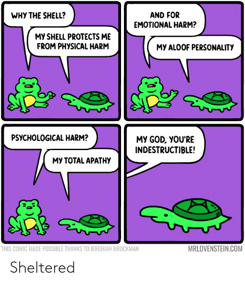 Thanks To: WHY THE SHELL?  AND FOR  EMOTIONAL HARM?  MY SHELL PROTECTS ME  FROM PHYSICAL HARM  MY ALOOF PERSONALITY  PSYCHOLOGICAL HARM?  MY GOD, YOU'RE  INDESTRUCTIBLE!  МУ ТОТAL APATНУ  MRLOVENSTEIN.COM  THIS COMIC MADE POSSIBLE THANKS TO JEREMIAH BROCKMAN Sheltered