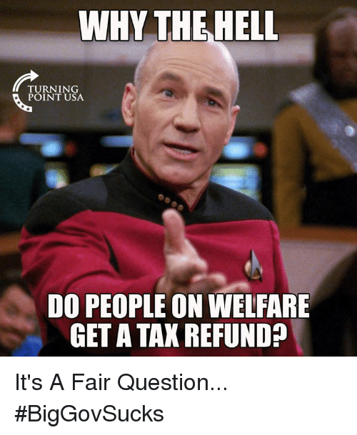 Memes, 🤖, and Usa: WHY THEHELL  TURNING  POINT USA  DO PEOPLE ON WELFARE  GET A TAK REFUND? It's A Fair Question... #BigGovSucks