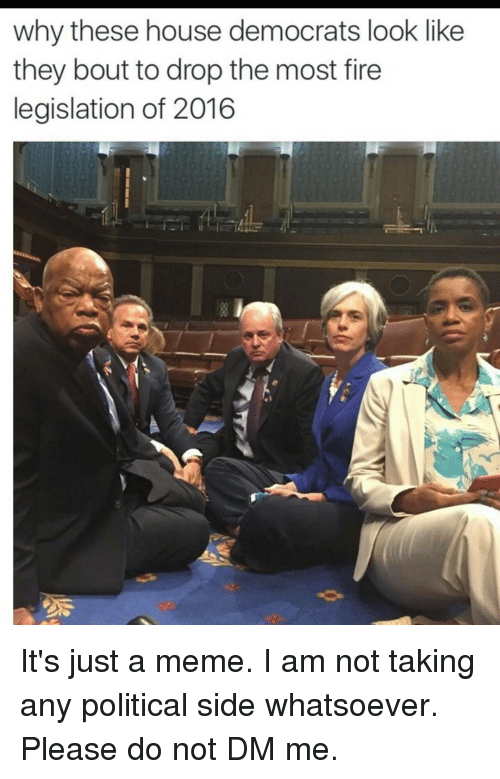 Fire, Meme, and Memes: why these house democrats look like  they bout to drop the most fire  legislation of 2016 It's just a meme. I am not taking any political side whatsoever. Please do not DM me.