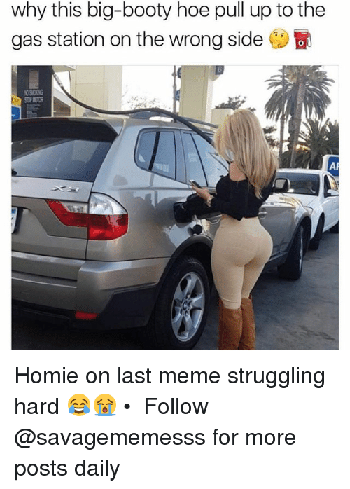 Booty, Hoe, and Homie: why this big-booty hoe pull up to the  gas station on the wrong side  a  bl Homie on last meme struggling hard 😂😭 • ➫➫ Follow @savagememesss for more posts daily