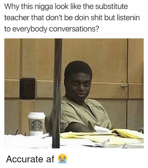 Af, Funny, and Shit: Why this nigga look like the substitute  teacher that don't be doin shit but listenin  to everybody conversations? Accurate af 😭