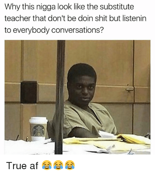 Af, Funny, and Shit: Why this nigga look like the substitute  teacher that don't be doin shit but listenin  to everybody conversations? True af 😂😂😂