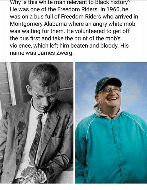 Memes, Alabama, and Black: Why this White man relevant to Black history?  He was one of the Freedom Riders. In 1960, he  was on a bus full of Freedom Riders who arrived in  Montgomery Alabama where an angry white mob  was waiting for them. He volunteered to get off  the bus first and take the brunt of the mob's  violence, which left him beaten and bloody. His  name was James Zwerg.