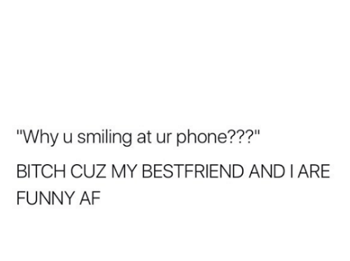 """Af, Bitch, and Funny: """"Why u smiling at ur phone???""""  BITCH CUZ MY BESTFRIEND ANDIARE  FUNNY AF"""