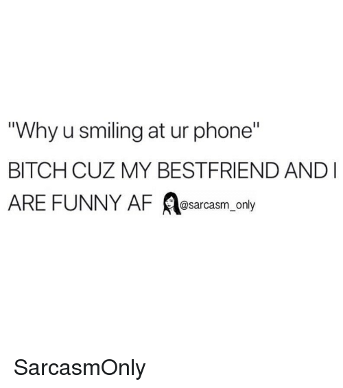 """Funny Af: Why u smiling at ur phone""""  BITCH CUZ MY BESTFRIEND AND  ARE FUNNY AF A ly  @sarcasm on SarcasmOnly"""