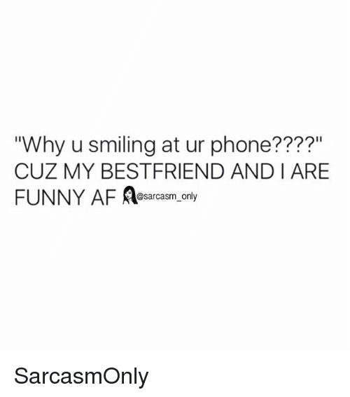 """Af, Funny, and Memes: """"Why u smiling at ur phone????""""  CUZ MY BESTFRIEND AND I ARE  FUNNY AF Aearcasm, ony  @sarcasm only SarcasmOnly"""