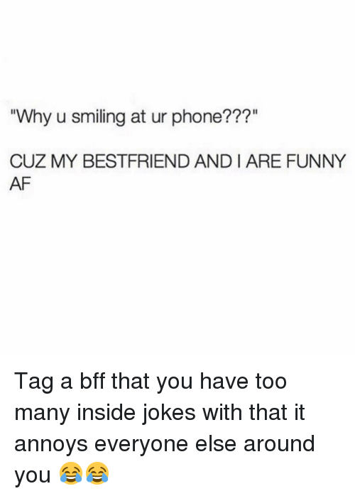 """Funny Af: Why u smiling at ur phone???""""  CUZ MY BESTFRIEND AND I ARE FUNNY  AF Tag a bff that you have too many inside jokes with that it annoys everyone else around you 😂😂"""