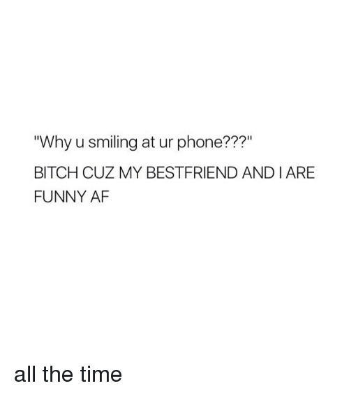 "Af, Bitch, and Funny: ""Why usmiling at ur phone???""  BITCH CUZ MY BESTFRIEND AND IARE  FUNNY AF all the time"