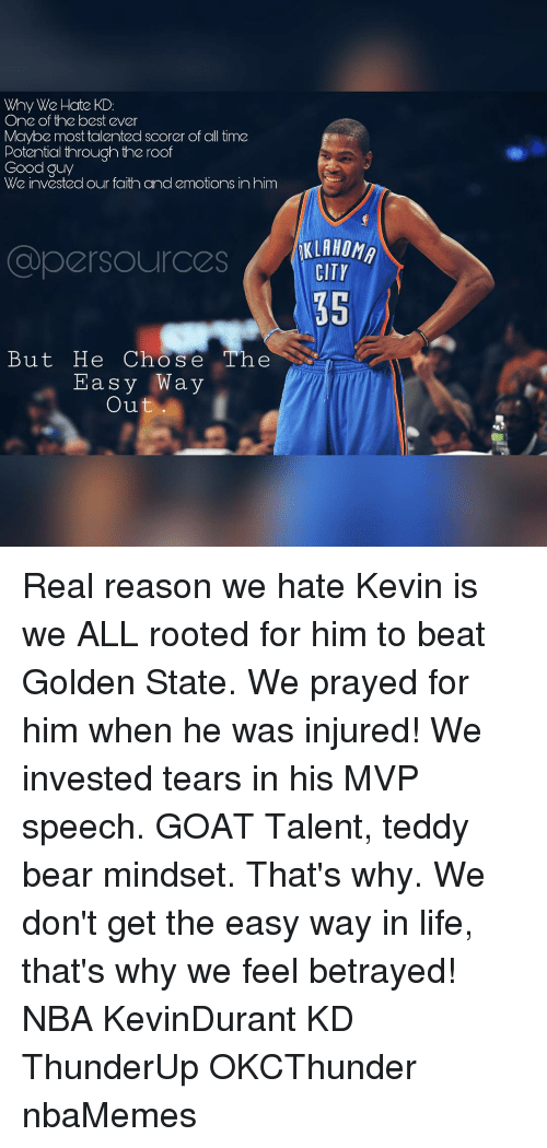 Memes, Goat, and Golden State: Why We Hate KD:  One of the best ever  Maybe most talented scorer of all time  Potential through the roof  Good guy  We invested our faith and emotions in him  persources  But He Cho S e The  Easy Way  Out  CITY  35 Real reason we hate Kevin is we ALL rooted for him to beat Golden State. We prayed for him when he was injured! We invested tears in his MVP speech. GOAT Talent, teddy bear mindset. That's why. We don't get the easy way in life, that's why we feel betrayed! NBA KevinDurant KD ThunderUp OKCThunder nbaMemes