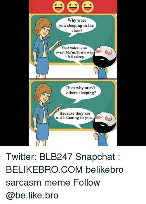 Memes, Voice, and Sarcasm: Why were  you sleeping in the  class?  Your voice is so  sweet Ma'm-That's why  i fall aslccp.  Then why aren't  others sleeping?  Because they are  not listening to you Twitter: BLB247 Snapchat : BELIKEBRO.COM belikebro sarcasm meme Follow @be.like.bro