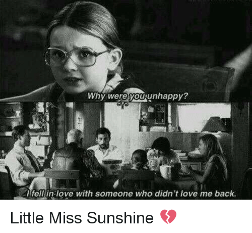 Little Miss Sunshine: Why were you unhappy?  fell love with someone who didn't love me back. Little Miss Sunshine 💔